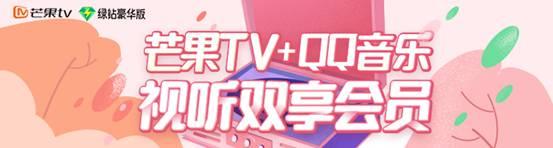 芒果TV联合QQ音乐携手打造视听双享会员